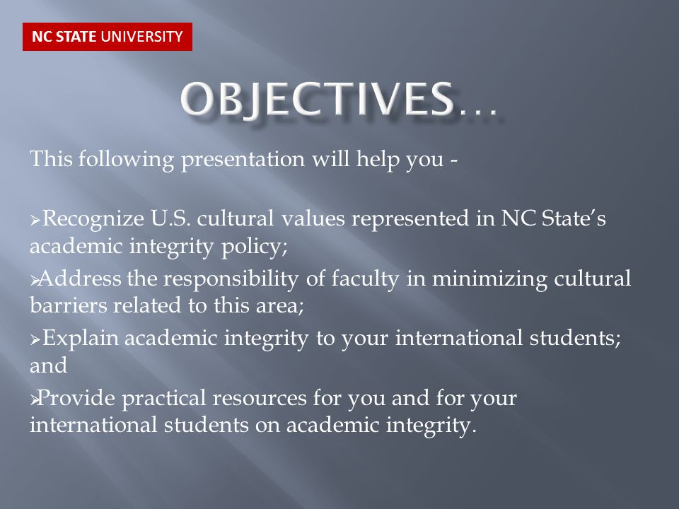 This following presentation will help you -  Recognize U.S. cultural values represented in NC State's academic integrity policy;  Address the respon