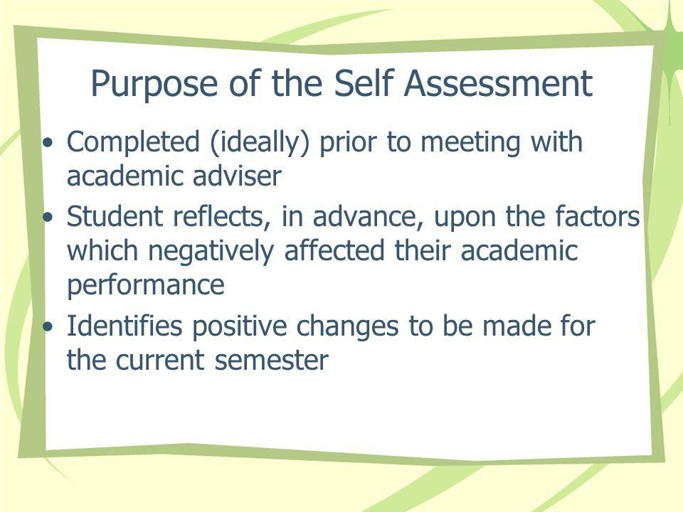 Purpose of the Self Assessment Completed (ideally) prior to meeting with academic adviser Student reflects, in advance, upon the factors which negatively affected their academic performance Identifies positive changes to be made for the current semester