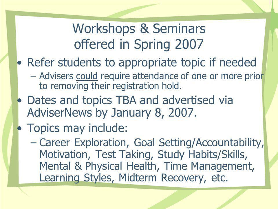 Workshops & Seminars offered in Spring 2007 Refer students to appropriate topic if needed –Advisers could require attendance of one or more prior to removing their registration hold.