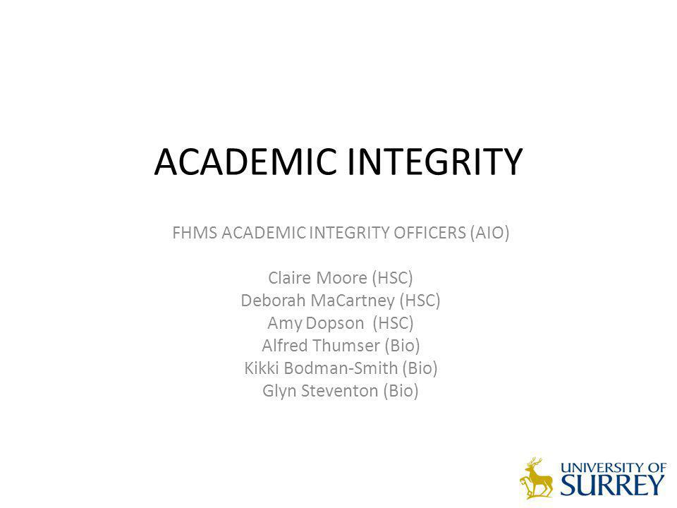 ACADEMIC INTEGRITY FHMS ACADEMIC INTEGRITY OFFICERS (AIO) Claire Moore (HSC) Deborah MaCartney (HSC) Amy Dopson (HSC) Alfred Thumser (Bio) Kikki Bodma