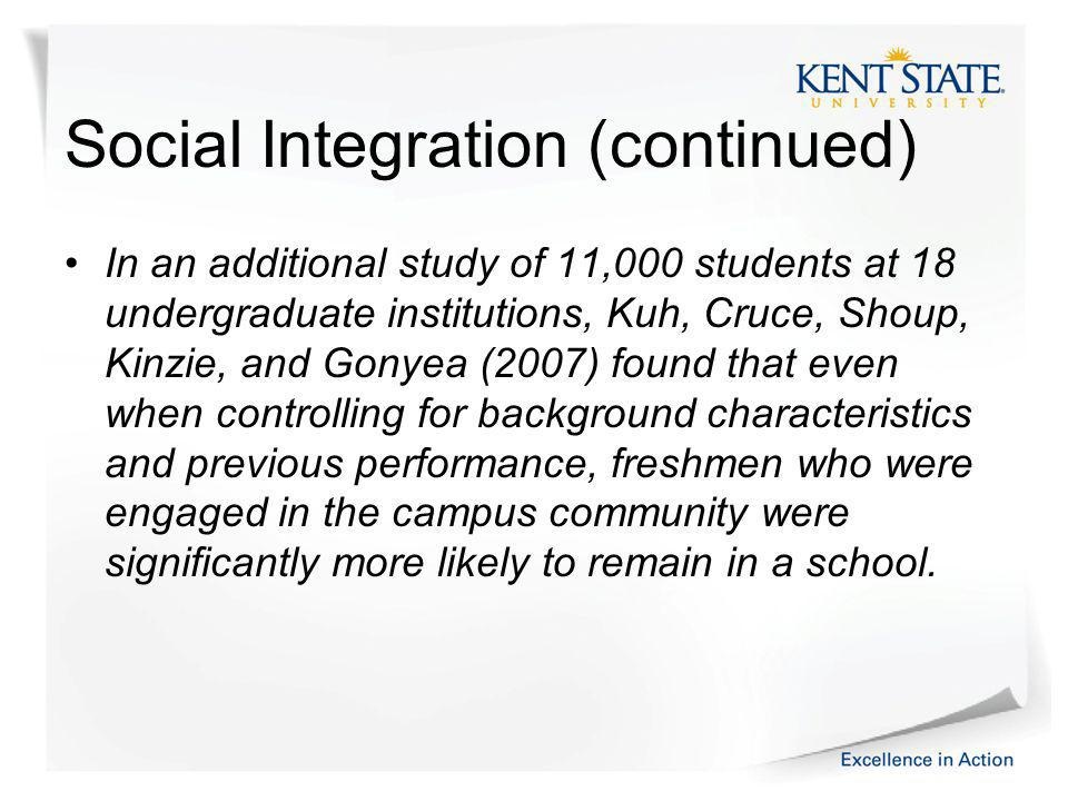 Social Integration (continued) In an additional study of 11,000 students at 18 undergraduate institutions, Kuh, Cruce, Shoup, Kinzie, and Gonyea (2007) found that even when controlling for background characteristics and previous performance, freshmen who were engaged in the campus community were significantly more likely to remain in a school.