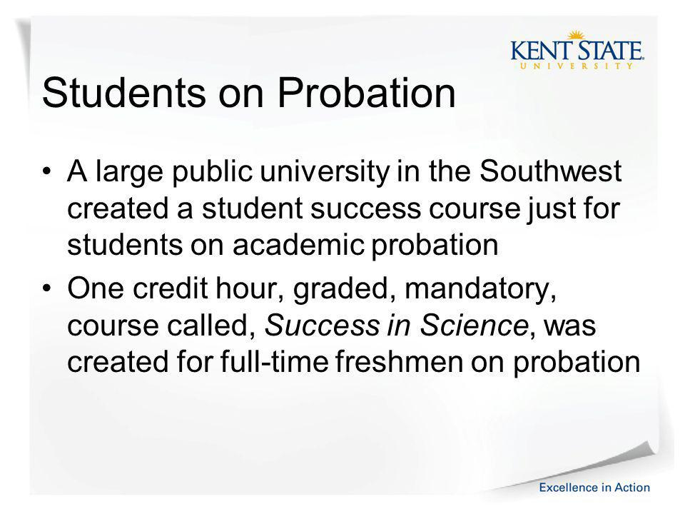 Students on Probation A large public university in the Southwest created a student success course just for students on academic probation One credit hour, graded, mandatory, course called, Success in Science, was created for full-time freshmen on probation