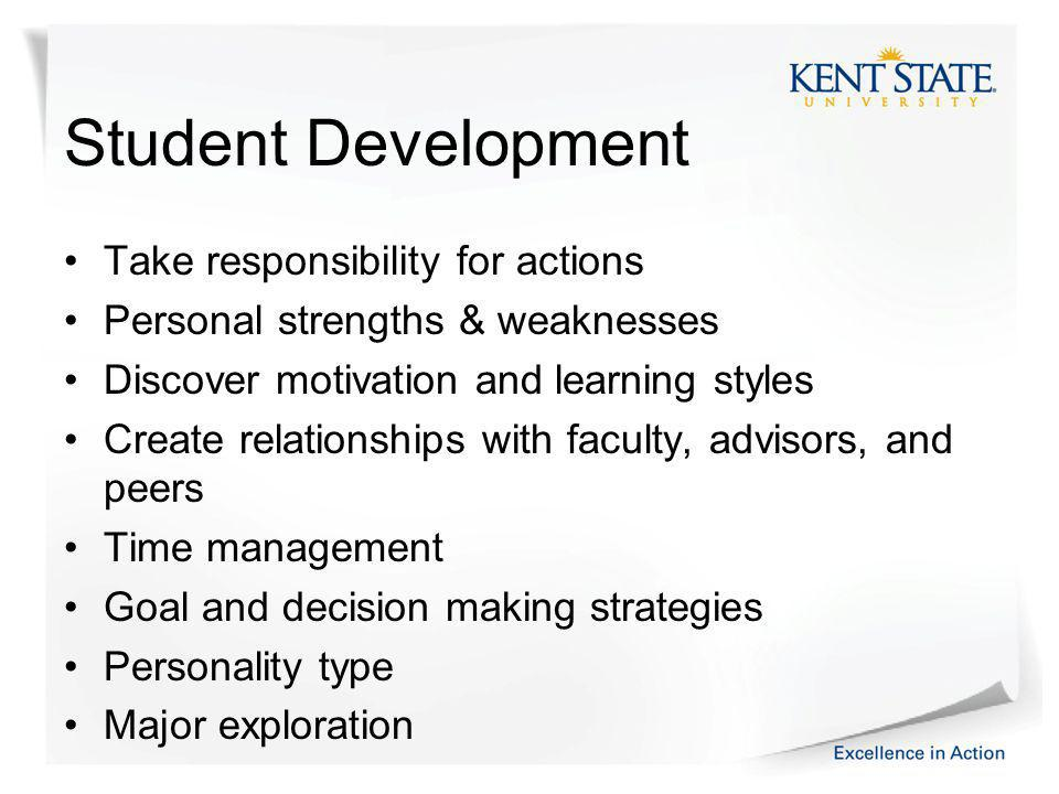 Student Development Take responsibility for actions Personal strengths & weaknesses Discover motivation and learning styles Create relationships with faculty, advisors, and peers Time management Goal and decision making strategies Personality type Major exploration