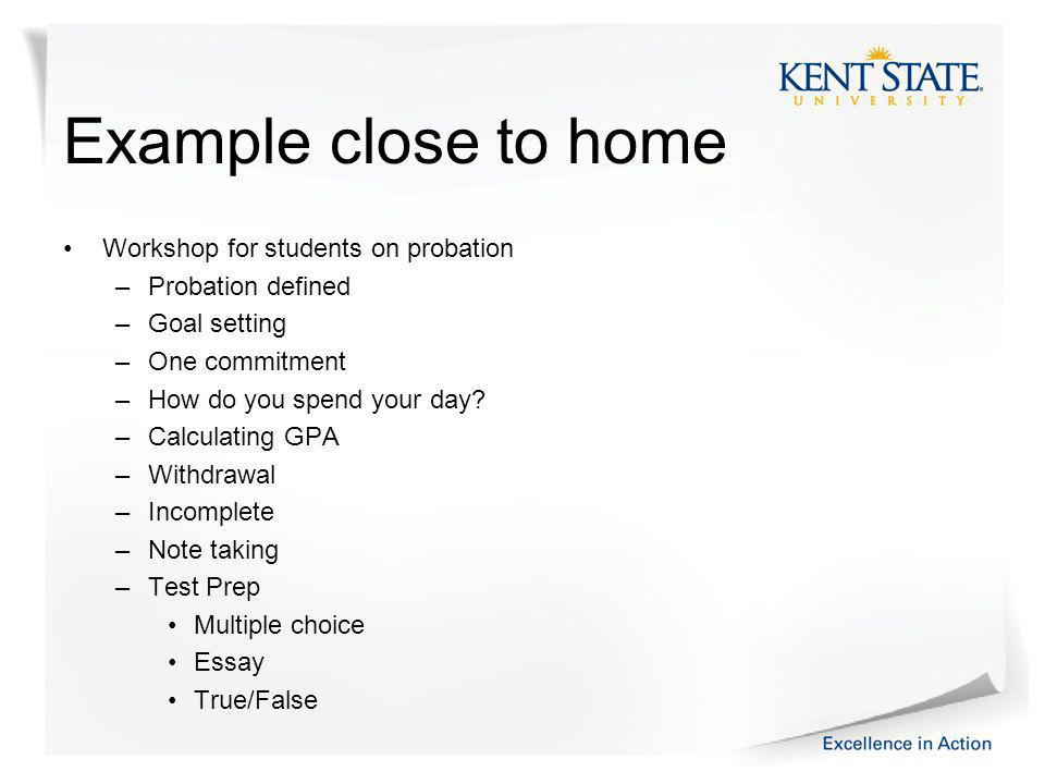 Example close to home Workshop for students on probation –Probation defined –Goal setting –One commitment –How do you spend your day.