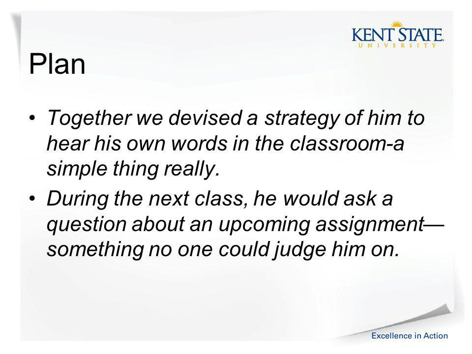 Plan Together we devised a strategy of him to hear his own words in the classroom-a simple thing really.