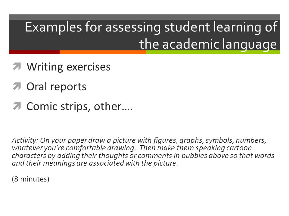 Examples for assessing student learning of the academic language  Writing exercises  Oral reports  Comic strips, other….