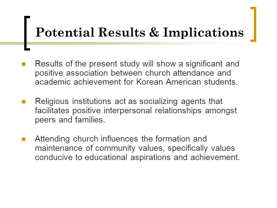 Potential Results & Implications Results of the present study will show a significant and positive association between church attendance and academic