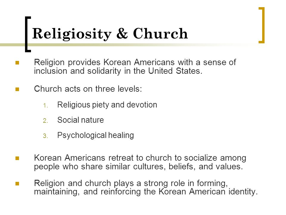 Religiosity & Church Religion provides Korean Americans with a sense of inclusion and solidarity in the United States. Church acts on three levels: 1.