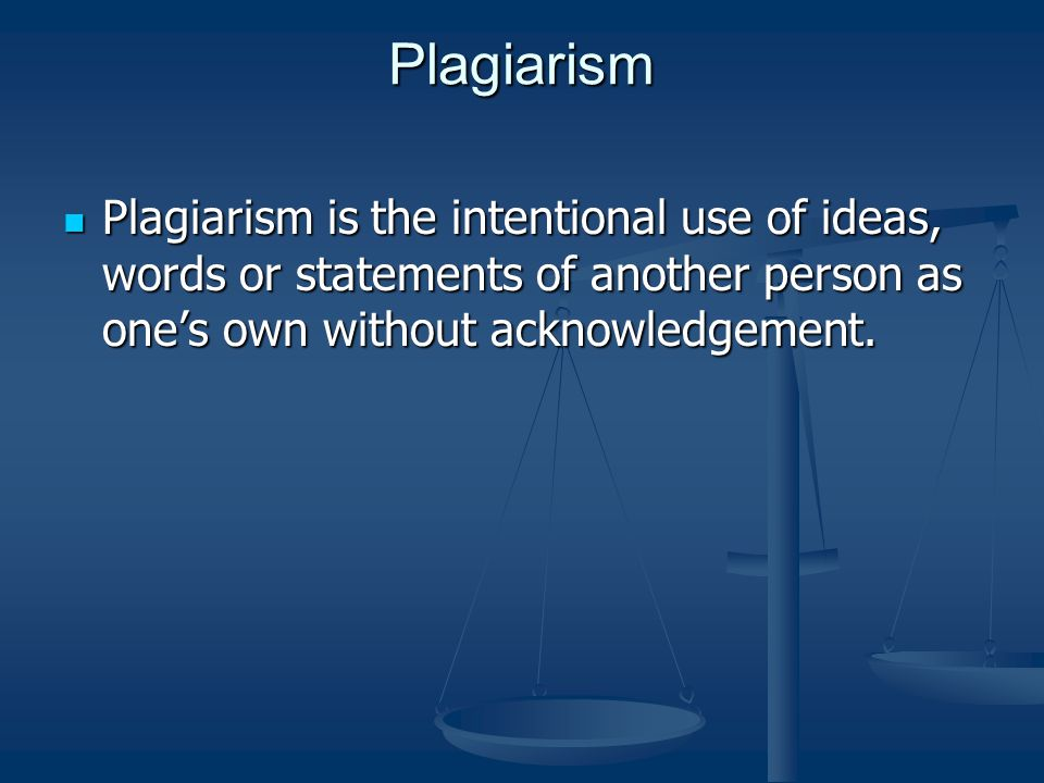 Plagiarism Plagiarism is the intentional use of ideas, words or statements of another person as one's own without acknowledgement.