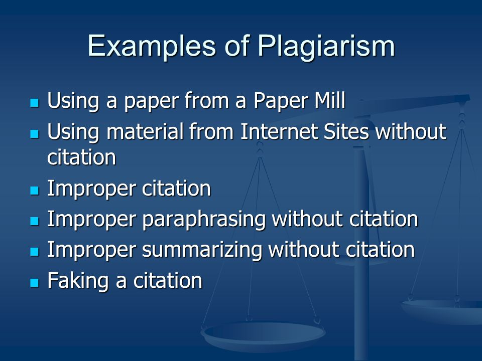 Examples of Plagiarism Using a paper from a Paper Mill Using a paper from a Paper Mill Using material from Internet Sites without citation Using material from Internet Sites without citation Improper citation Improper citation Improper paraphrasing without citation Improper paraphrasing without citation Improper summarizing without citation Improper summarizing without citation Faking a citation Faking a citation