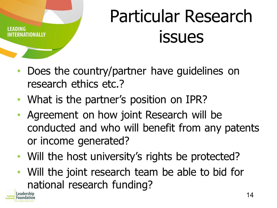 14 Particular Research issues Does the country/partner have guidelines on research ethics etc.? What is the partner's position on IPR? Agreement on ho