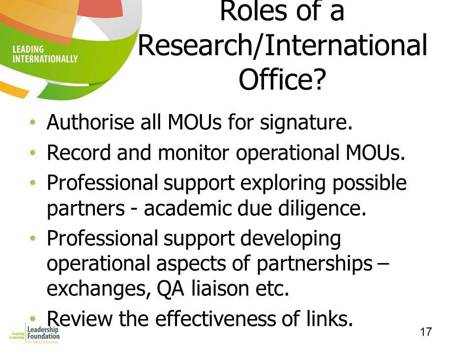 17 Roles of a Research/International Office? Authorise all MOUs for signature. Record and monitor operational MOUs. Professional support exploring pos