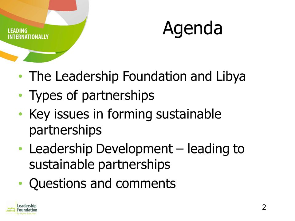 2 Agenda The Leadership Foundation and Libya Types of partnerships Key issues in forming sustainable partnerships Leadership Development – leading to sustainable partnerships Questions and comments