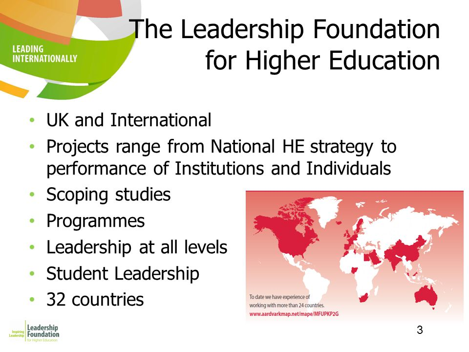 3 The Leadership Foundation for Higher Education UK and International Projects range from National HE strategy to performance of Institutions and Individuals Scoping studies Programmes Leadership at all levels Student Leadership 32 countries