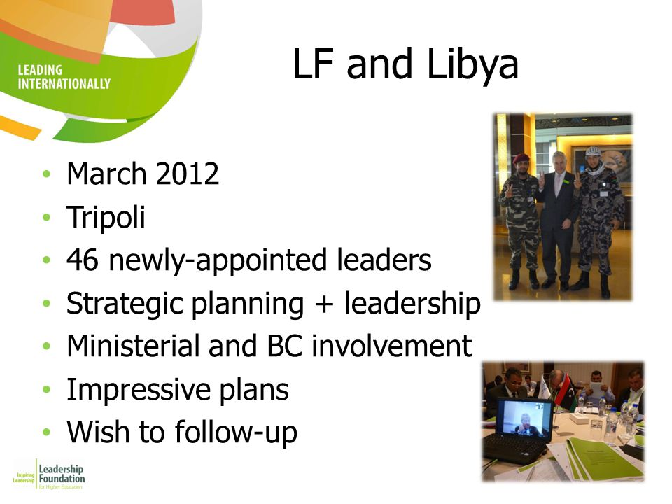 4 LF and Libya March 2012 Tripoli 46 newly-appointed leaders Strategic planning + leadership Ministerial and BC involvement Impressive plans Wish to f