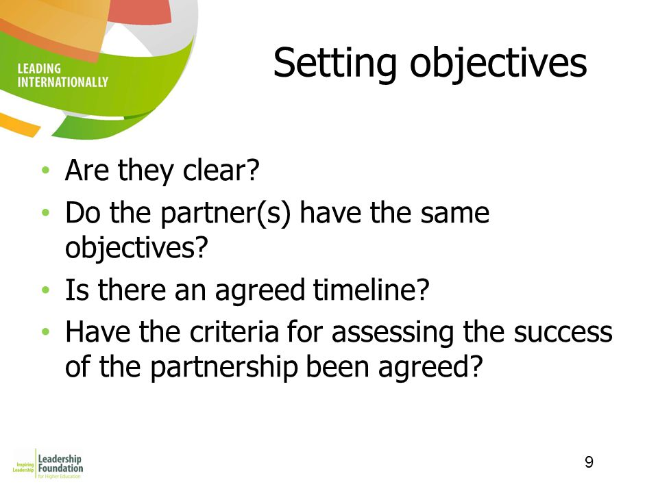9 Setting objectives Are they clear? Do the partner(s) have the same objectives? Is there an agreed timeline? Have the criteria for assessing the succ