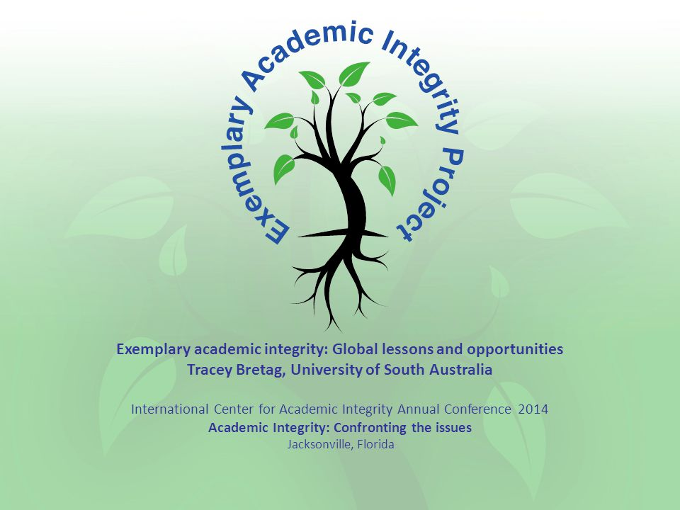 Exemplary academic integrity: Global lessons and opportunities Tracey Bretag, University of South Australia International Center for Academic Integrity Annual Conference 2014 Academic Integrity: Confronting the issues Jacksonville, Florida