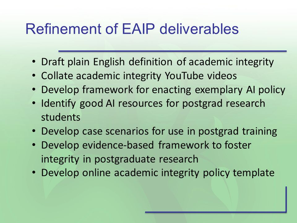 Refinement of EAIP deliverables Draft plain English definition of academic integrity Collate academic integrity YouTube videos Develop framework for enacting exemplary AI policy Identify good AI resources for postgrad research students Develop case scenarios for use in postgrad training Develop evidence-based framework to foster integrity in postgraduate research Develop online academic integrity policy template