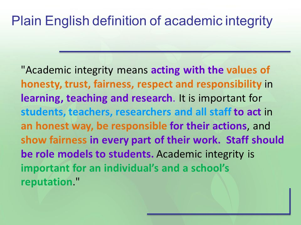 Plain English definition of academic integrity Academic integrity means acting with the values of honesty, trust, fairness, respect and responsibility in learning, teaching and research.