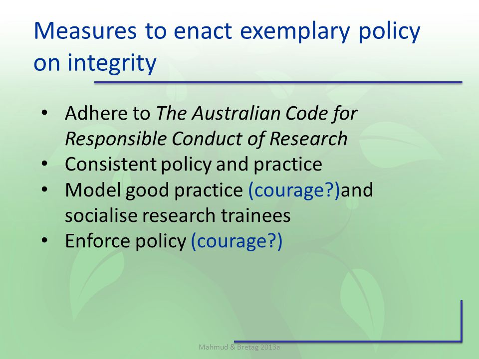 Measures to enact exemplary policy on integrity Mahmud & Bretag 2013a Adhere to The Australian Code for Responsible Conduct of Research Consistent policy and practice Model good practice (courage )and socialise research trainees Enforce policy (courage )