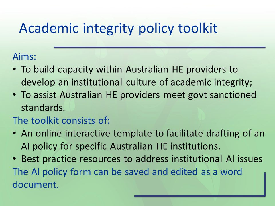 Academic integrity policy toolkit Aims: To build capacity within Australian HE providers to develop an institutional culture of academic integrity; To assist Australian HE providers meet govt sanctioned standards.