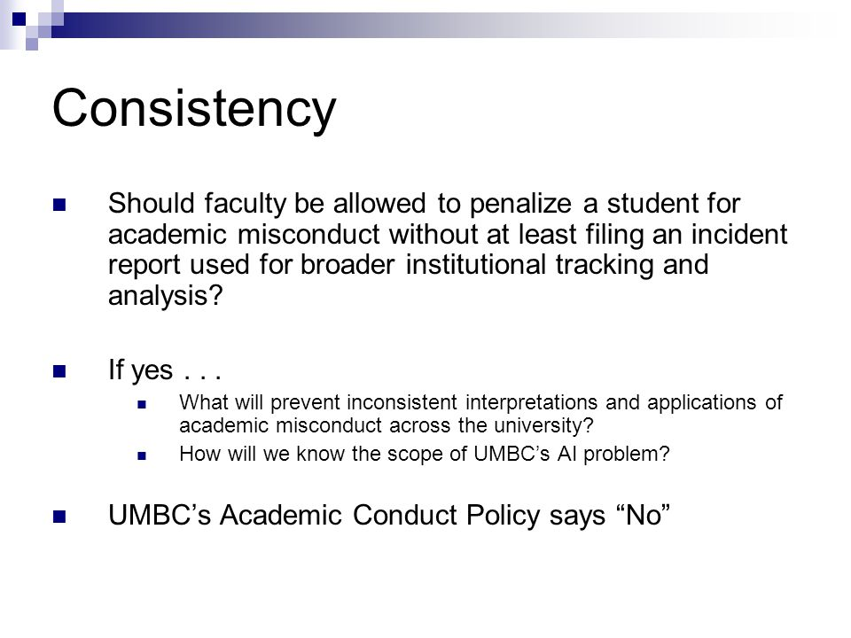 Consistency Should faculty be allowed to penalize a student for academic misconduct without at least filing an incident report used for broader institutional tracking and analysis.