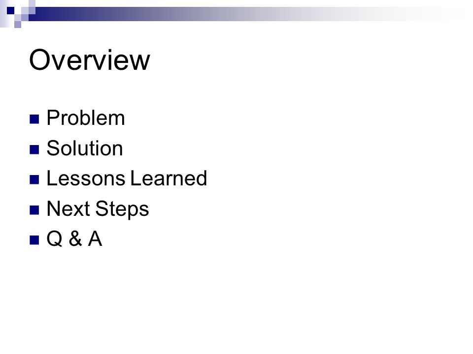 Overview Problem Solution Lessons Learned Next Steps Q & A