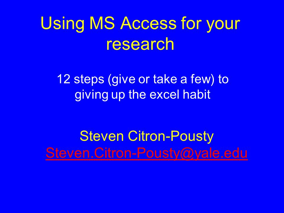 Using MS Access for your research 12 steps (give or take a few) to giving up the excel habit Steven Citron-Pousty Steven.Citron-Pousty@yale.edu