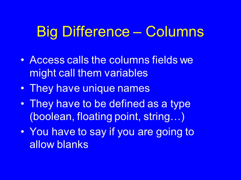 Big Difference – Columns Access calls the columns fields we might call them variables They have unique names They have to be defined as a type (boolean, floating point, string…) You have to say if you are going to allow blanks