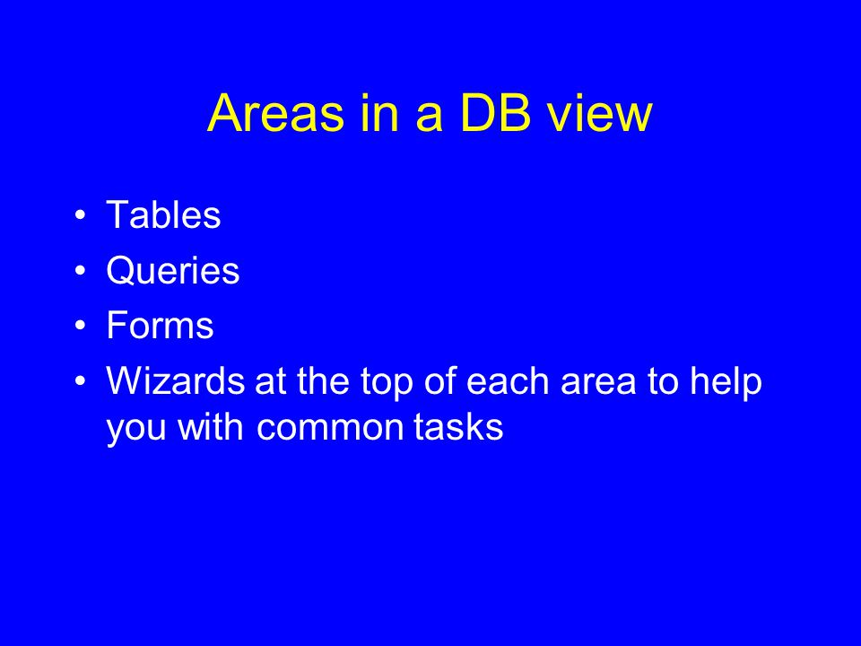 Areas in a DB view Tables Queries Forms Wizards at the top of each area to help you with common tasks