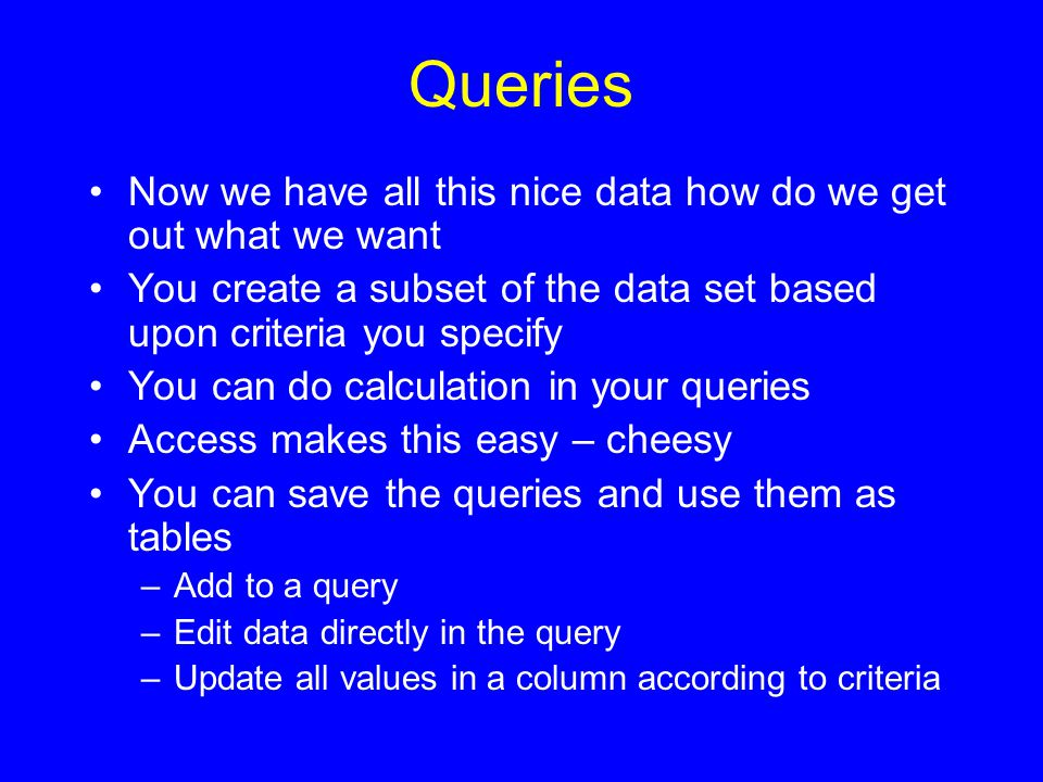 Queries Now we have all this nice data how do we get out what we want You create a subset of the data set based upon criteria you specify You can do calculation in your queries Access makes this easy – cheesy You can save the queries and use them as tables –Add to a query –Edit data directly in the query –Update all values in a column according to criteria