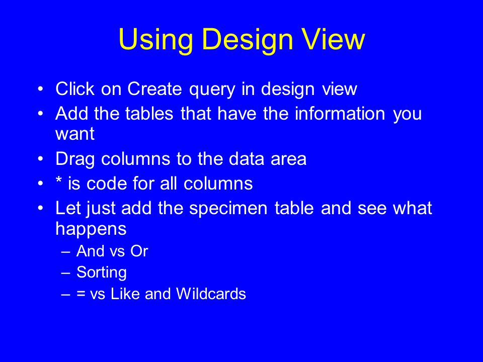 Using Design View Click on Create query in design view Add the tables that have the information you want Drag columns to the data area * is code for all columns Let just add the specimen table and see what happens –And vs Or –Sorting –= vs Like and Wildcards