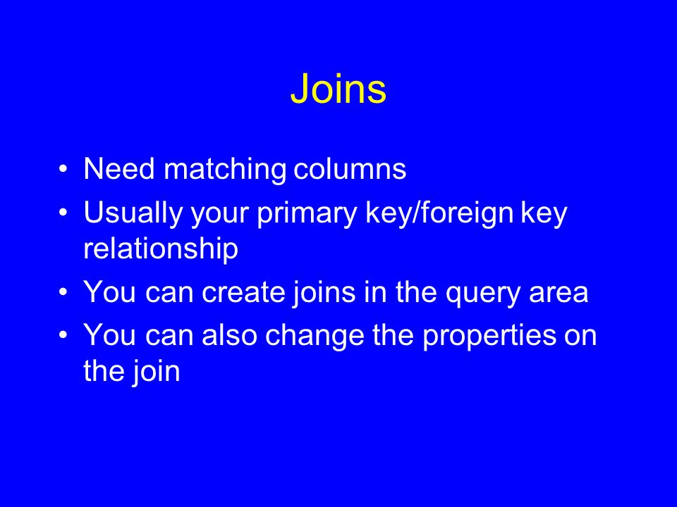 Joins Need matching columns Usually your primary key/foreign key relationship You can create joins in the query area You can also change the properties on the join