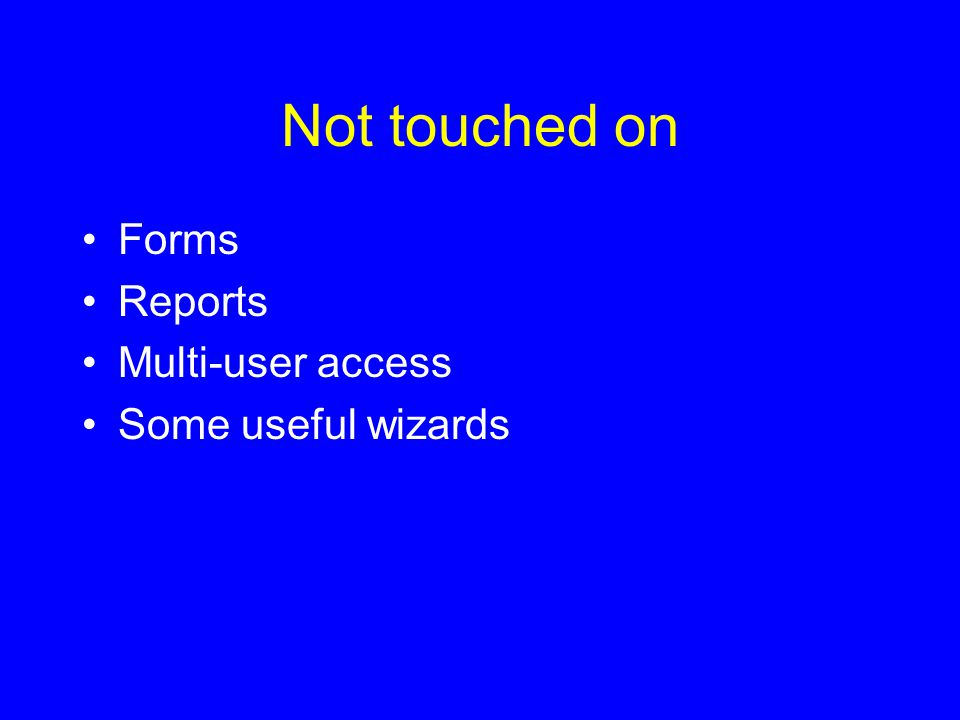 Not touched on Forms Reports Multi-user access Some useful wizards