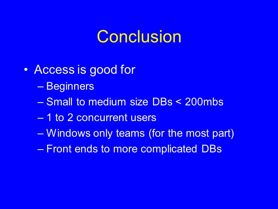 Conclusion Access is good for –Beginners –Small to medium size DBs < 200mbs –1 to 2 concurrent users –Windows only teams (for the most part) –Front ends to more complicated DBs