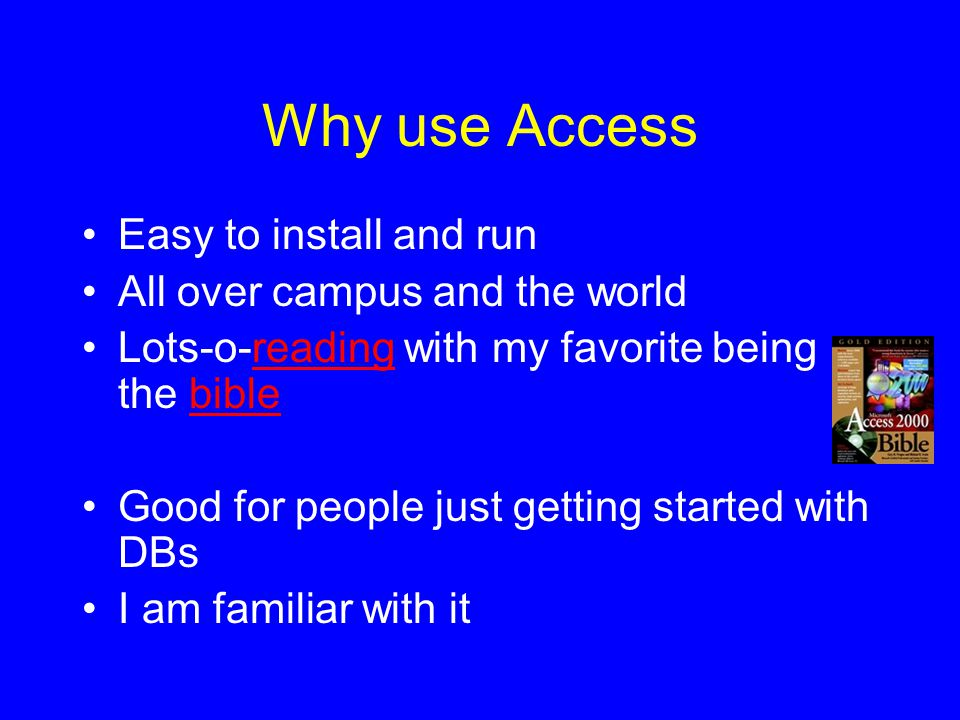 Why use Access Easy to install and run All over campus and the world Lots-o-reading with my favorite being the biblereadingbible Good for people just getting started with DBs I am familiar with it
