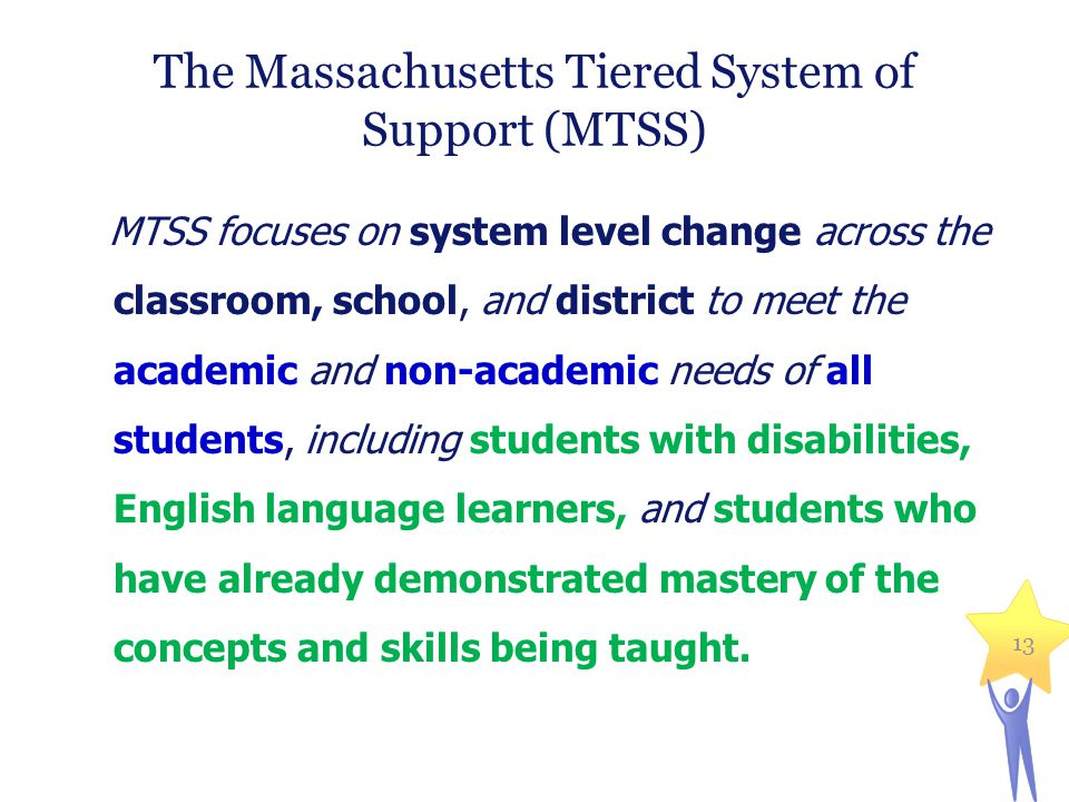 13 The Massachusetts Tiered System of Support (MTSS) MTSS focuses on system level change across the classroom, school, and district to meet the academ