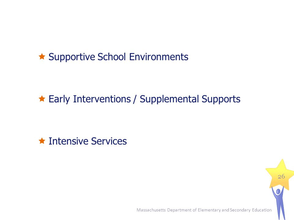 Supportive School Environments  Early Interventions / Supplemental Supports  Intensive Services Massachusetts Department of Elementary and Seconda