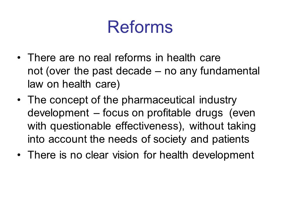 Reforms There are no real reforms in health care not (over the past decade – no any fundamental law on health care) The concept of the pharmaceutical industry development – focus on profitable drugs (even with questionable effectiveness), without taking into account the needs of society and patients There is no clear vision for health development
