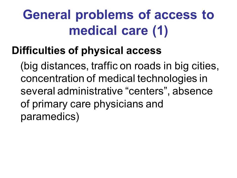 General problems of access to medical care (1) Difficulties of physical access (big distances, traffic on roads in big cities, concentration of medical technologies in several administrative centers , absence of primary care physicians and paramedics)