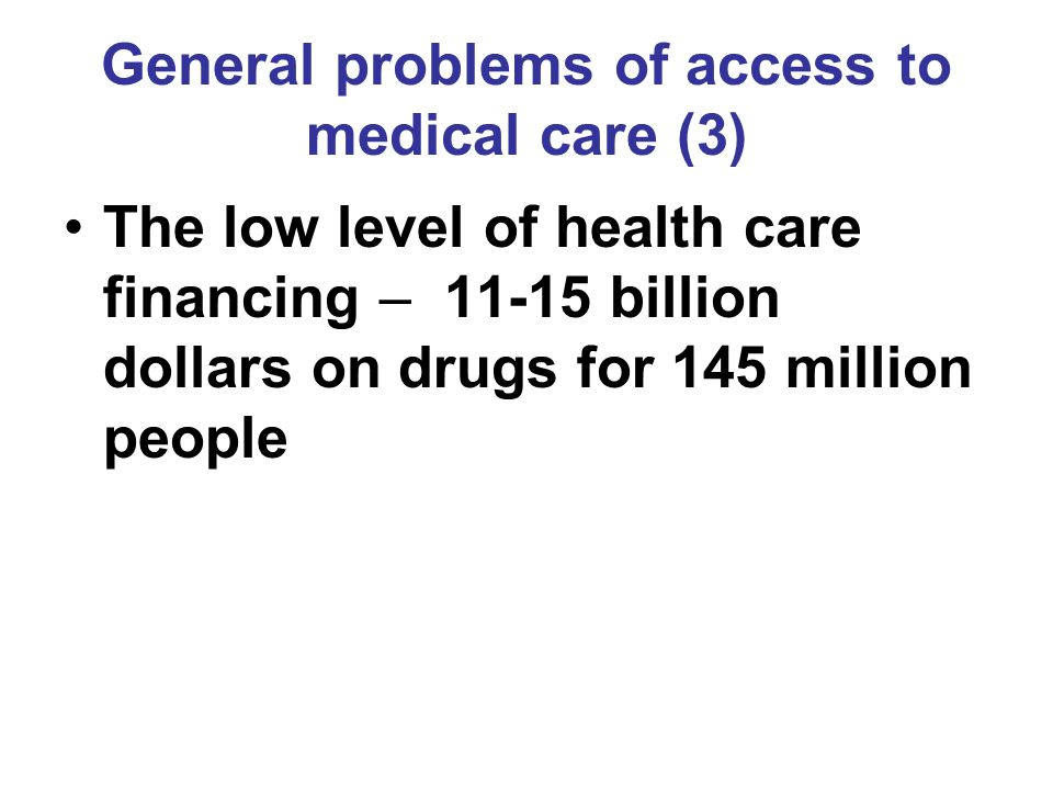 General problems of access to medical care (3) The low level of health care financing – 11-15 billion dollars on drugs for 145 million people