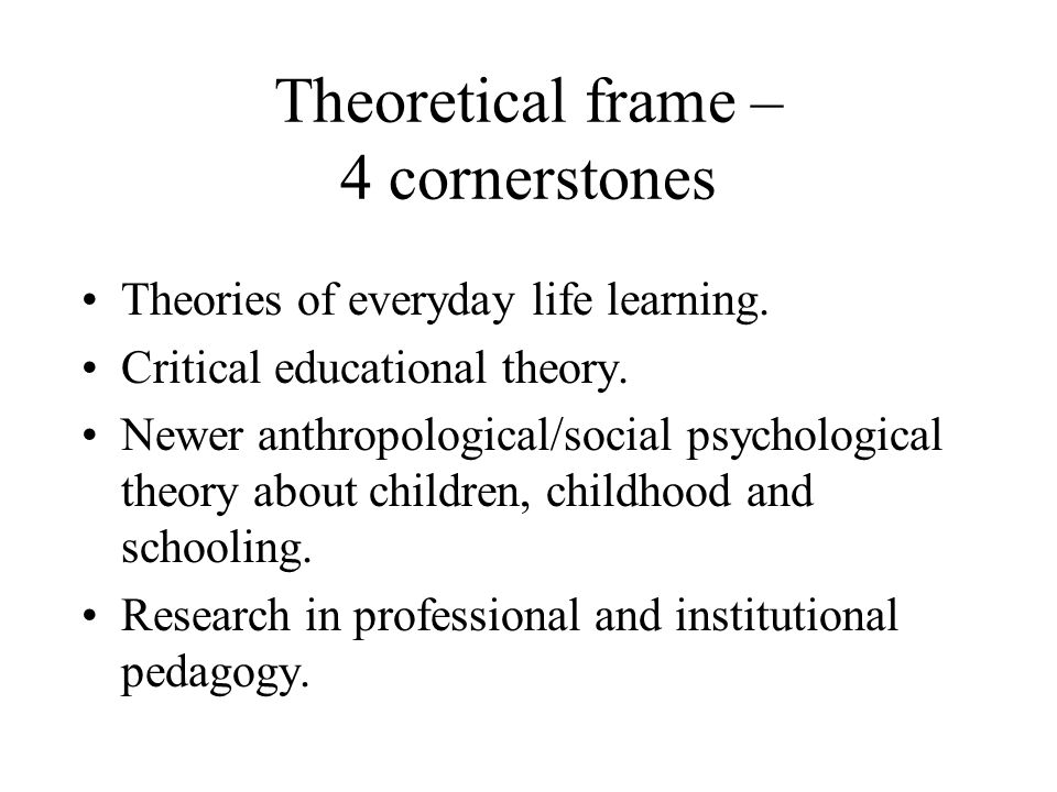 Theoretical frame – 4 cornerstones Theories of everyday life learning.