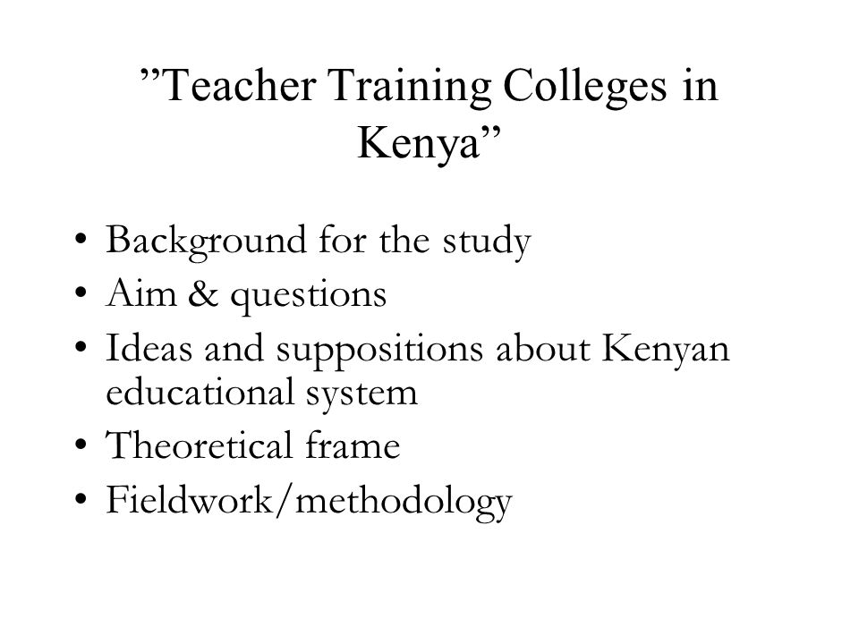 Teacher Training Colleges in Kenya Background for the study Aim & questions Ideas and suppositions about Kenyan educational system Theoretical frame Fieldwork/methodology