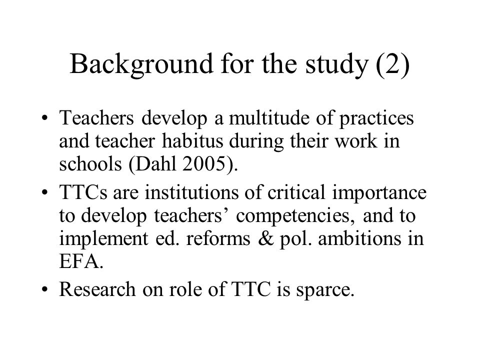 Background for the study (2) Teachers develop a multitude of practices and teacher habitus during their work in schools (Dahl 2005).