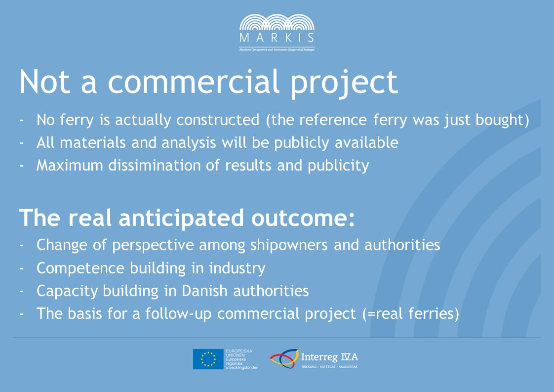 Not a commercial project -No ferry is actually constructed (the reference ferry was just bought) -All materials and analysis will be publicly available -Maximum dissimination of results and publicity The real anticipated outcome: -Change of perspective among shipowners and authorities -Competence building in industry -Capacity building in Danish authorities -The basis for a follow-up commercial project (=real ferries)
