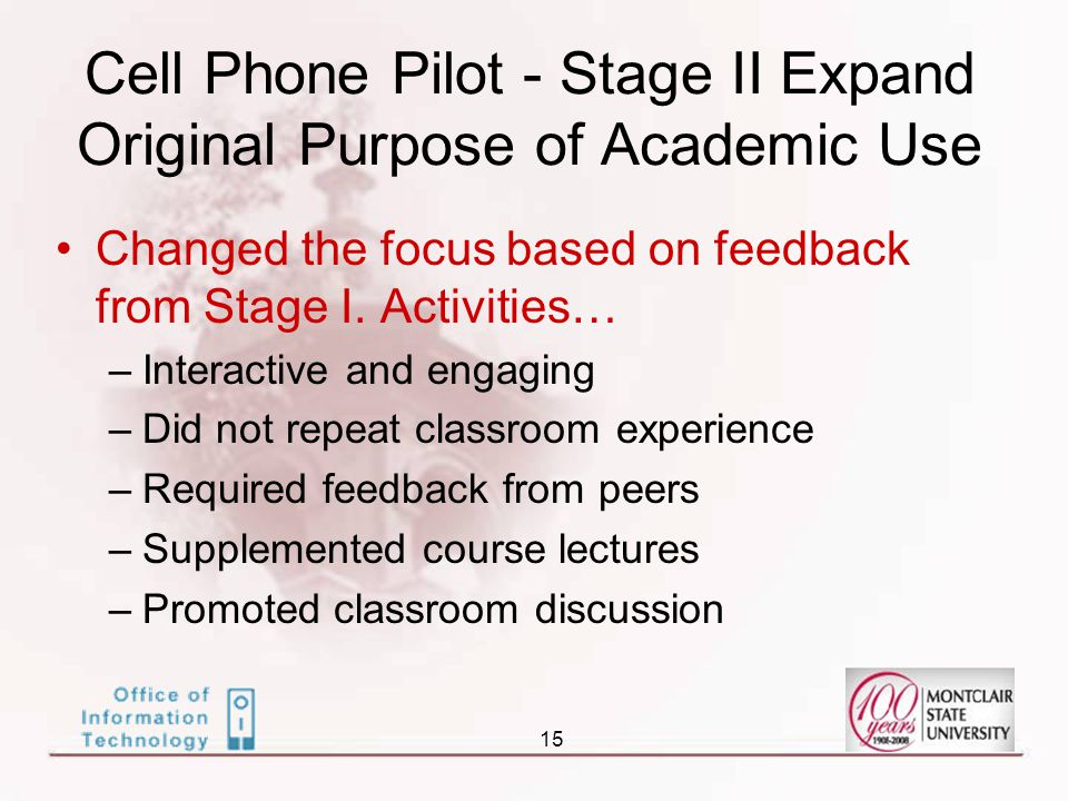 15 Cell Phone Pilot - Stage II Expand Original Purpose of Academic Use Changed the focus based on feedback from Stage I.