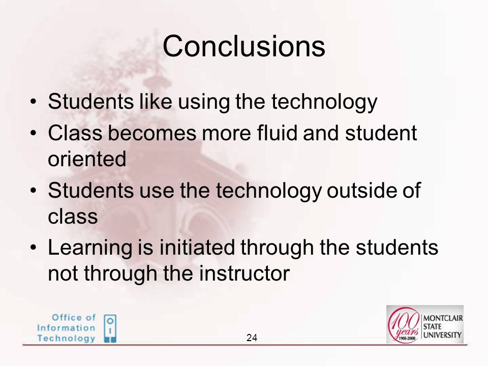 24 Conclusions Students like using the technology Class becomes more fluid and student oriented Students use the technology outside of class Learning is initiated through the students not through the instructor