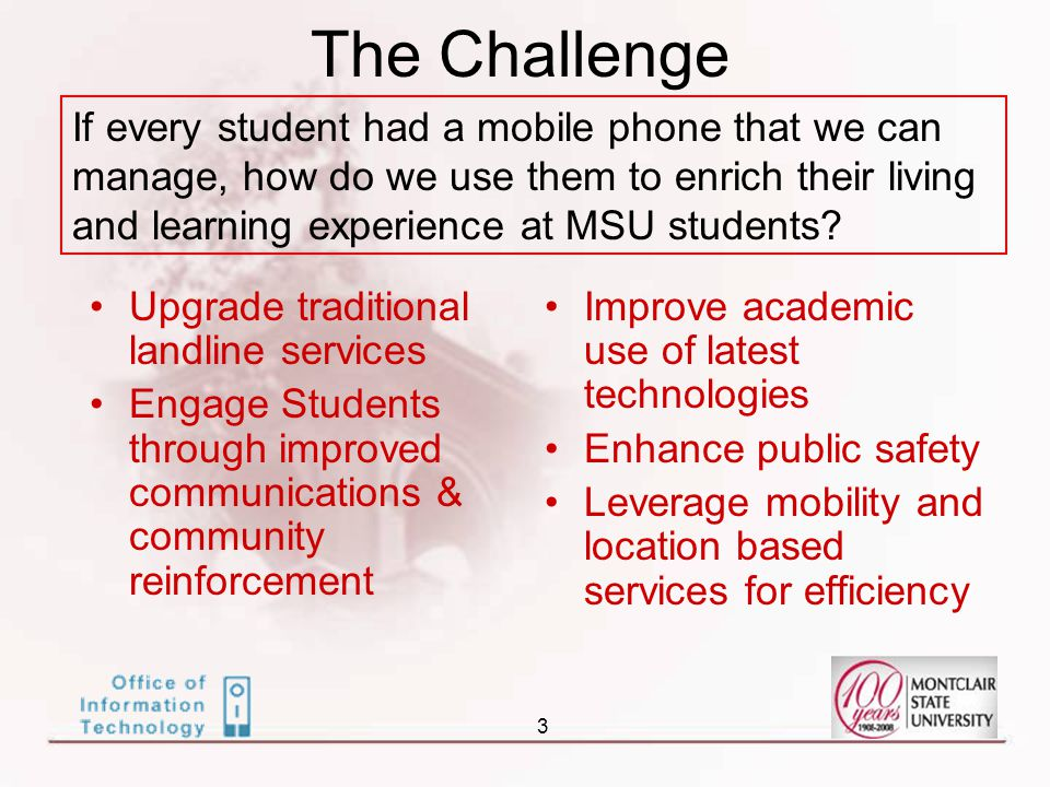 3 The Challenge If every student had a mobile phone that we can manage, how do we use them to enrich their living and learning experience at MSU students.