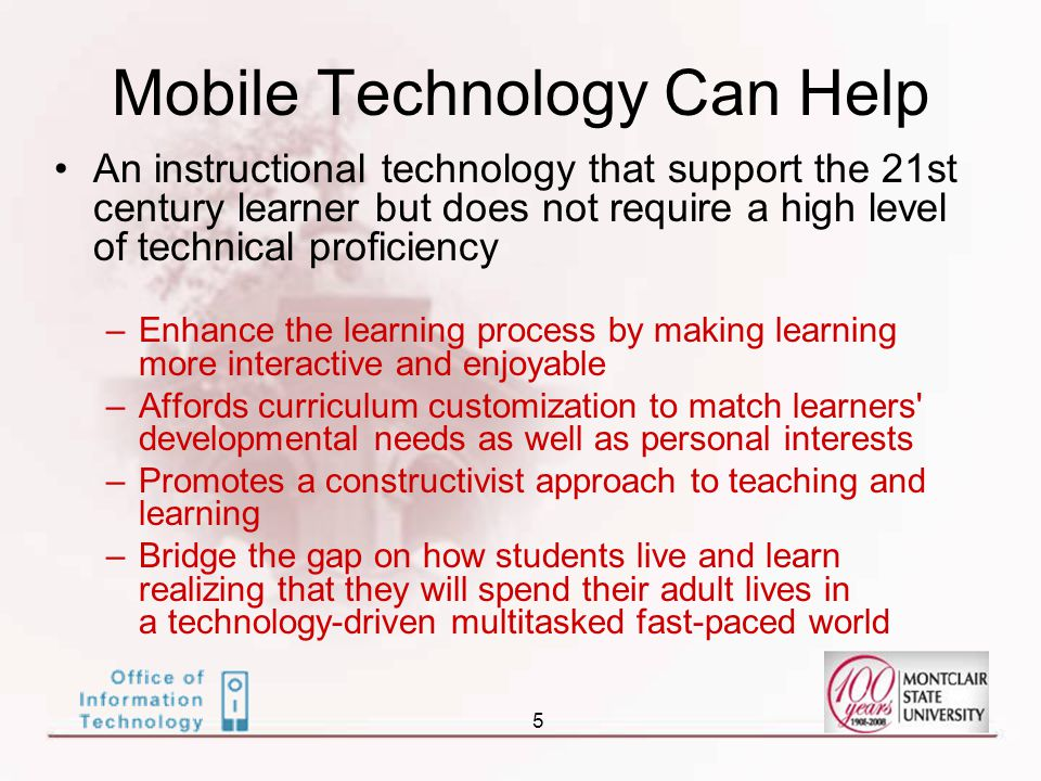 5 Mobile Technology Can Help An instructional technology that support the 21st century learner but does not require a high level of technical proficiency –Enhance the learning process by making learning more interactive and enjoyable –Affords curriculum customization to match learners developmental needs as well as personal interests –Promotes a constructivist approach to teaching and learning –Bridge the gap on how students live and learn realizing that they will spend their adult lives in a technology-driven multitasked fast-paced world