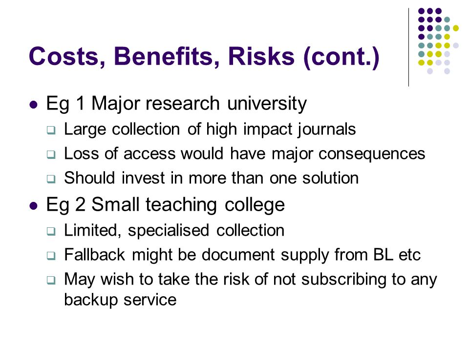 Costs, Benefits, Risks (cont.) Eg 1 Major research university  Large collection of high impact journals  Loss of access would have major consequences  Should invest in more than one solution Eg 2 Small teaching college  Limited, specialised collection  Fallback might be document supply from BL etc  May wish to take the risk of not subscribing to any backup service